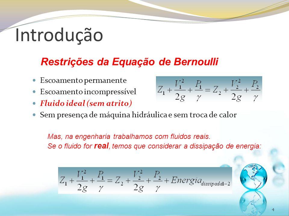 4 Escoamento permanente Escoamento incompressível Fluido ideal (sem atrito) Sem presença de máquina hidráulica e sem troca de calor Restrições da Equação de Bernoulli Mas, na engenharia trabalhamos com fluidos reais.