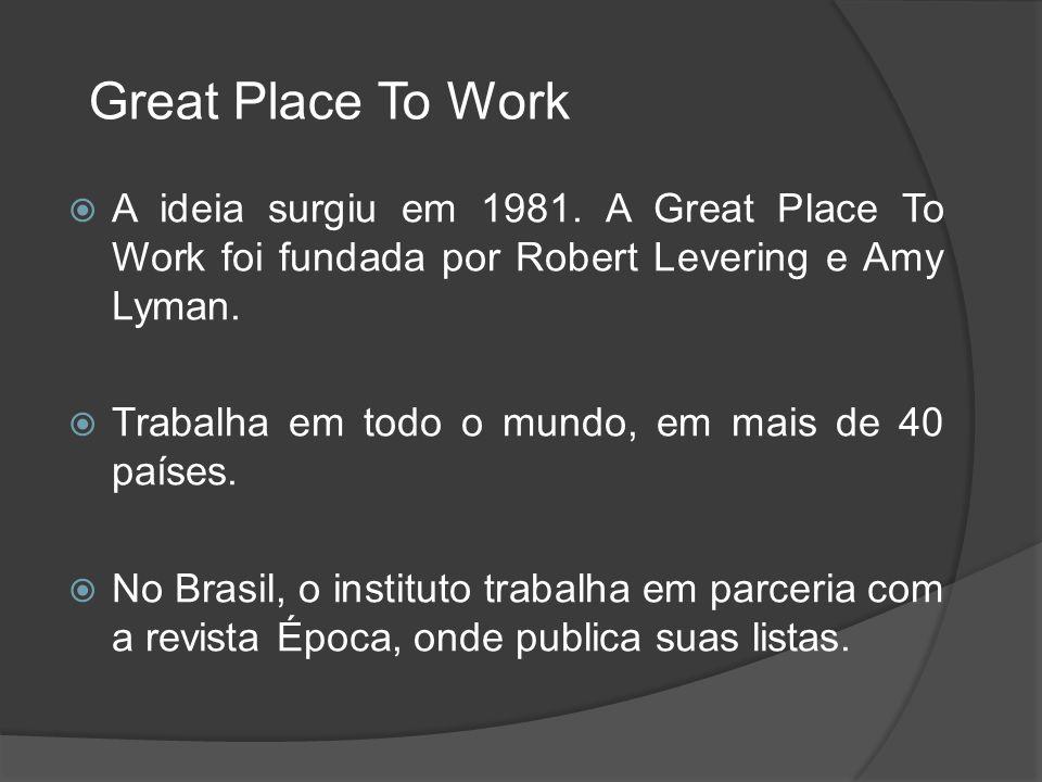 A ideia surgiu em 1981. A Great Place To Work foi fundada por Robert Levering e Amy Lyman. Trabalha em todo o mundo, em mais de 40 países. No Brasil,