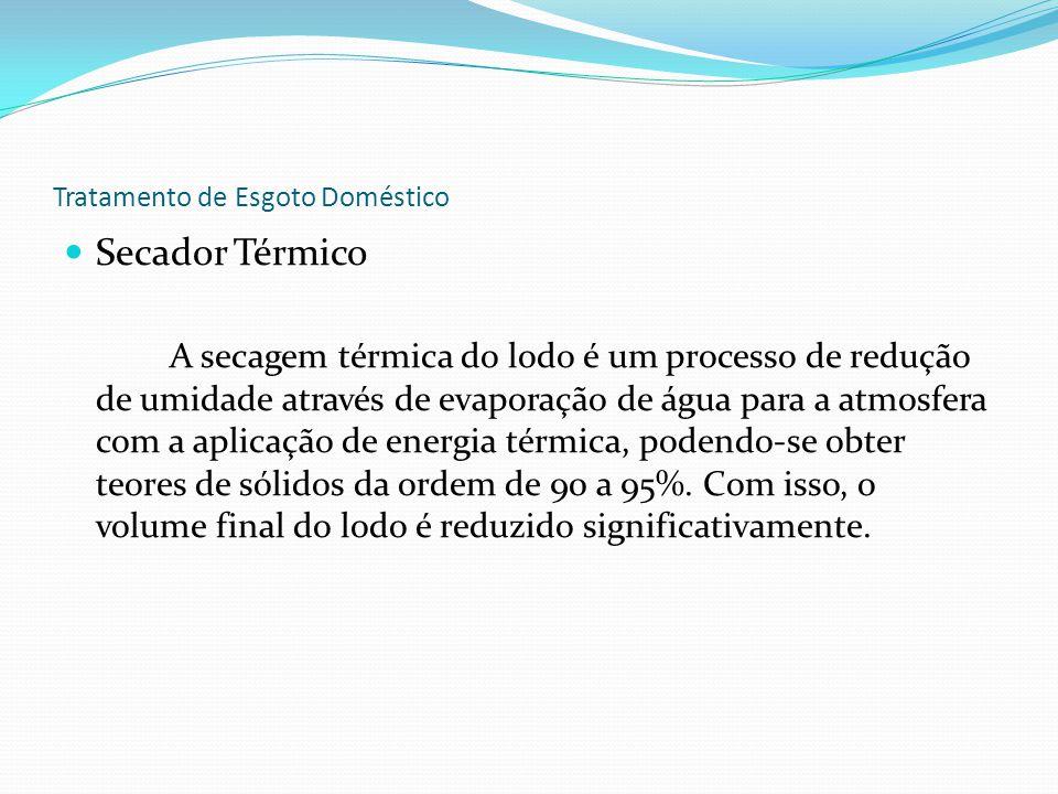 Tratamento de Esgoto Doméstico Secador Térmico A secagem térmica do lodo é um processo de redução de umidade através de evaporação de água para a atmosfera com a aplicação de energia térmica, podendo-se obter teores de sólidos da ordem de 90 a 95%.