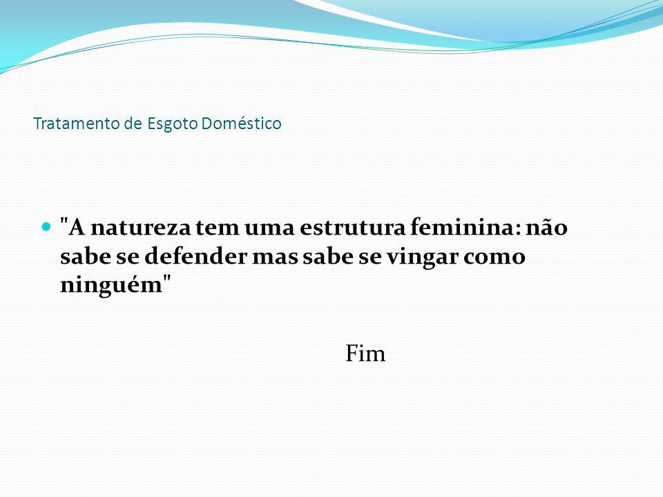 Tratamento de Esgoto Doméstico A natureza tem uma estrutura feminina: não sabe se defender mas sabe se vingar como ninguém Fim