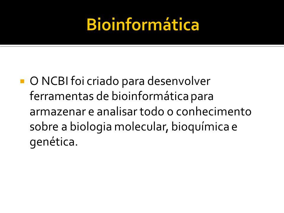 O NCBI foi criado para desenvolver ferramentas de bioinformática para armazenar e analisar todo o conhecimento sobre a biologia molecular, bioquímica