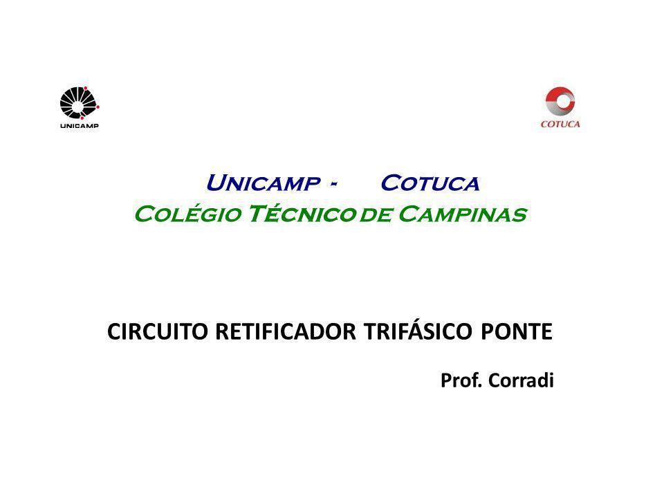 Unicamp - Cotuca Colégio Técnico de Campinas CIRCUITO RETIFICADOR TRIFÁSICO PONTE Prof. Corradi
