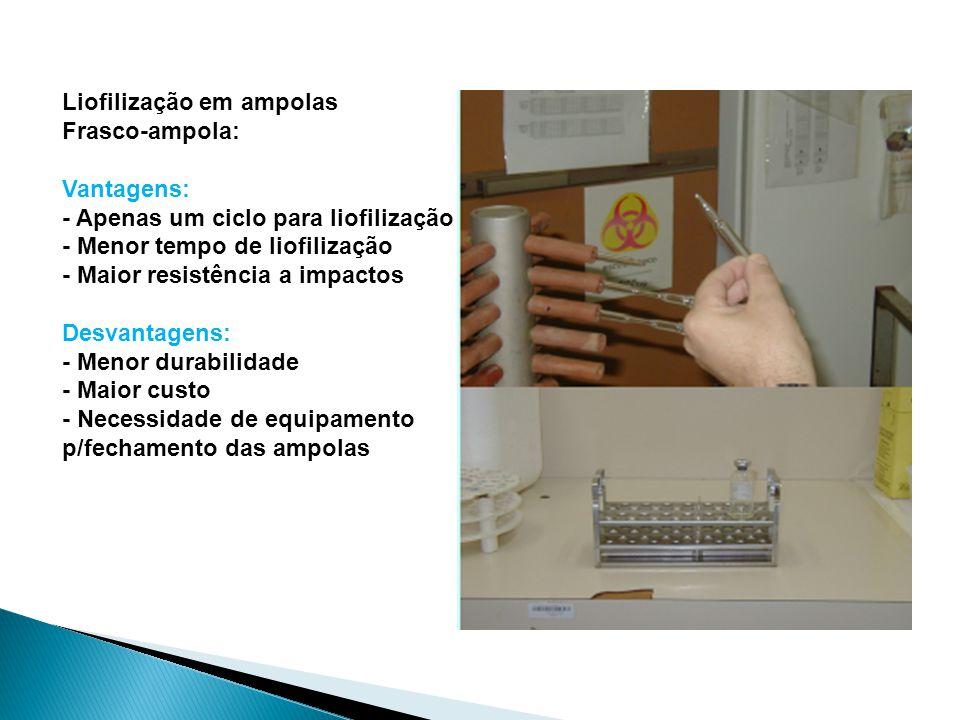 Liofilização em ampolas Frasco-ampola: Vantagens: - Apenas um ciclo para liofilização - Menor tempo de liofilização - Maior resistência a impactos Des
