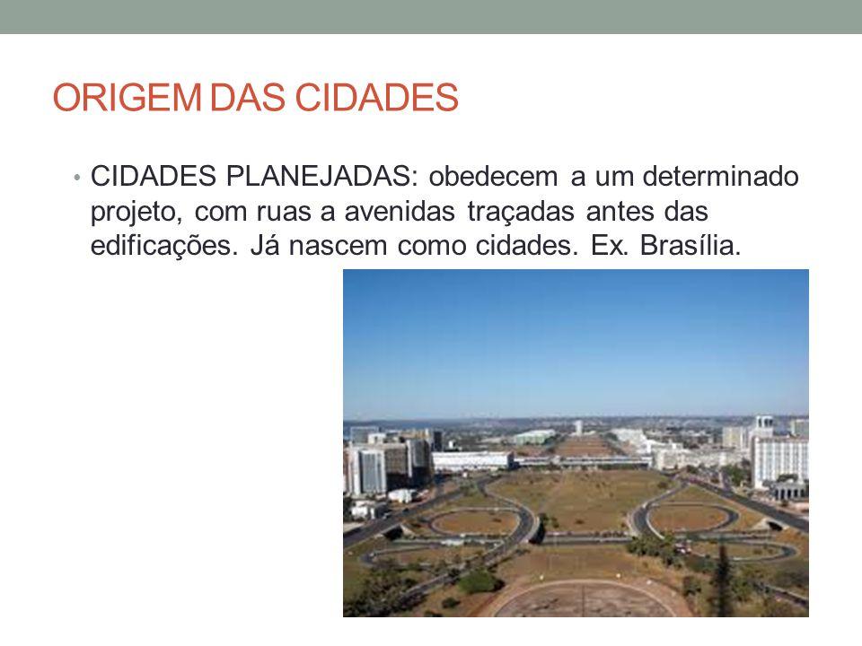ORIGEM DAS CIDADES CIDADES PLANEJADAS: obedecem a um determinado projeto, com ruas a avenidas traçadas antes das edificações. Já nascem como cidades.