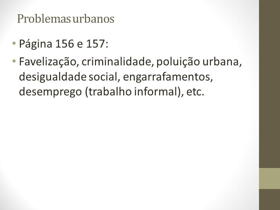 Problemas urbanos Página 156 e 157: Favelização, criminalidade, poluição urbana, desigualdade social, engarrafamentos, desemprego (trabalho informal), etc.
