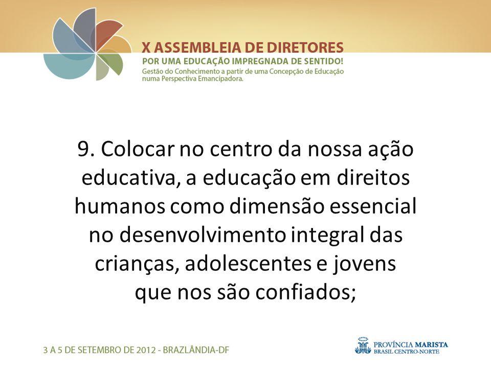 9. Colocar no centro da nossa ação educativa, a educação em direitos humanos como dimensão essencial no desenvolvimento integral das crianças, adolesc