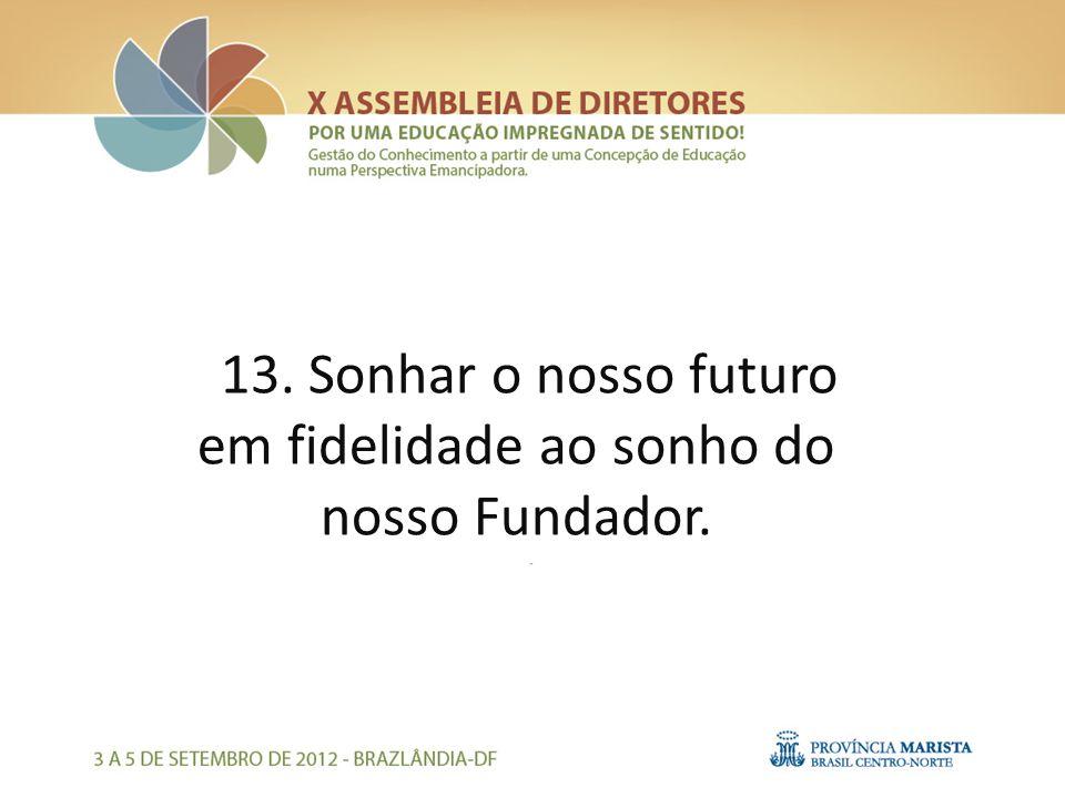 13. Sonhar o nosso futuro em fidelidade ao sonho do nosso Fundador.