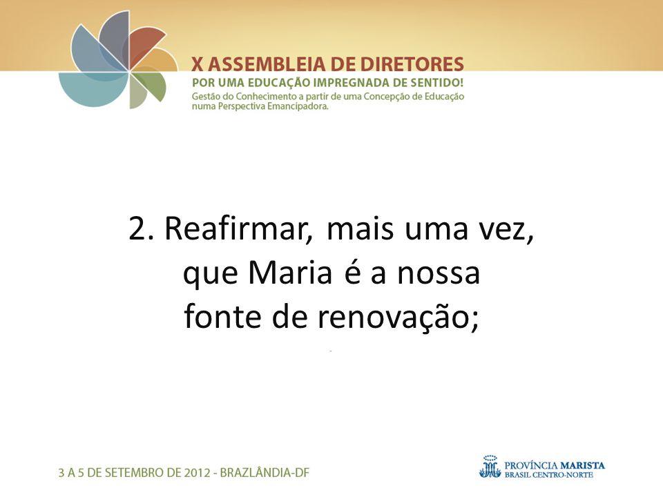 2. Reafirmar, mais uma vez, que Maria é a nossa fonte de renovação;