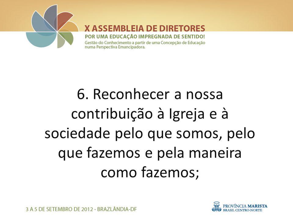 6. Reconhecer a nossa contribuição à Igreja e à sociedade pelo que somos, pelo que fazemos e pela maneira como fazemos;