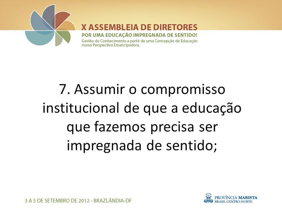 7. Assumir o compromisso institucional de que a educação que fazemos precisa ser impregnada de sentido;