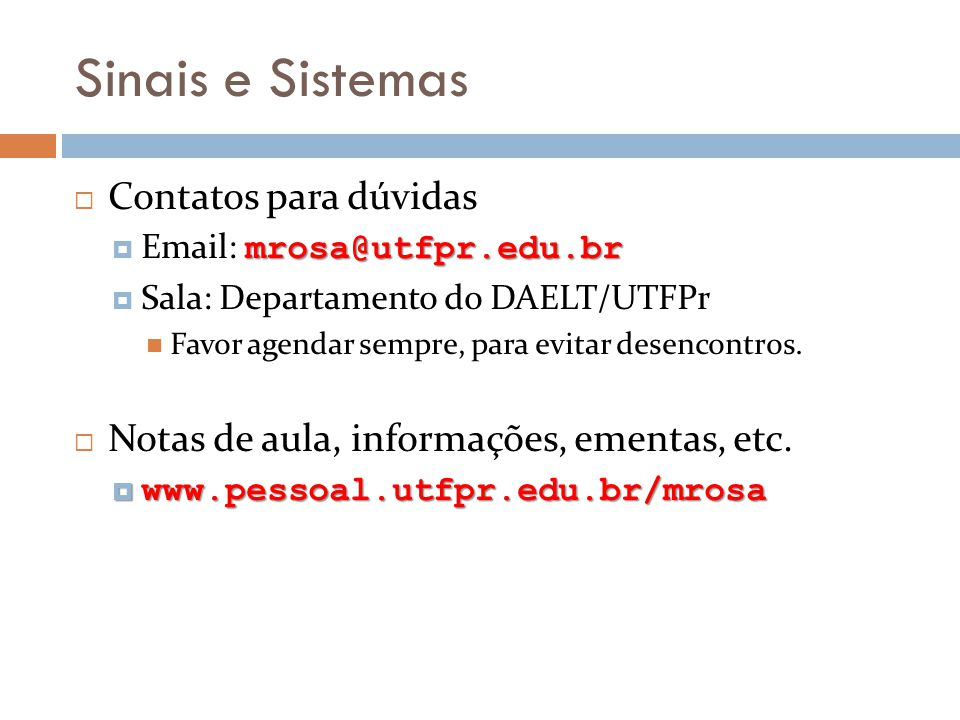 Sinais e Sistemas Contatos para dúvidas mrosa@utfpr.edu.br Email: mrosa@utfpr.edu.br Sala: Departamento do DAELT/UTFPr Favor agendar sempre, para evit