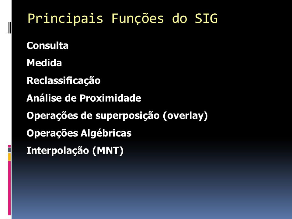 ConsultaMedidaReclassificação Análise de Proximidade Operações de superposição (overlay) Operações Algébricas Interpolação (MNT) Principais Funções do