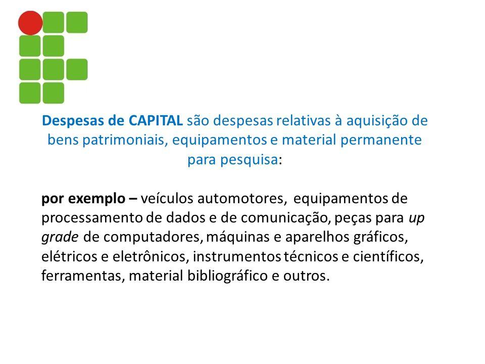 Despesas de CAPITAL são despesas relativas à aquisição de bens patrimoniais, equipamentos e material permanente para pesquisa: por exemplo – veículos