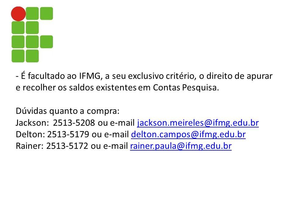 - É facultado ao IFMG, a seu exclusivo critério, o direito de apurar e recolher os saldos existentes em Contas Pesquisa. Dúvidas quanto a compra: Jack