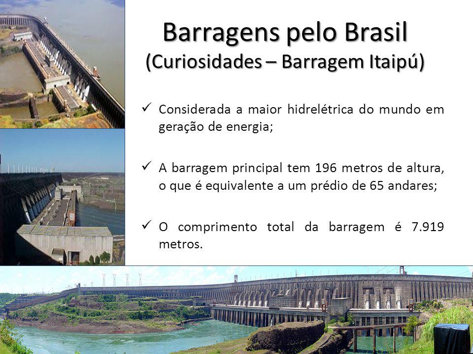 Barragens pelo Brasil (Curiosidades – Barragem Itaipú) Considerada a maior hidrelétrica do mundo em geração de energia; A barragem principal tem 196 m