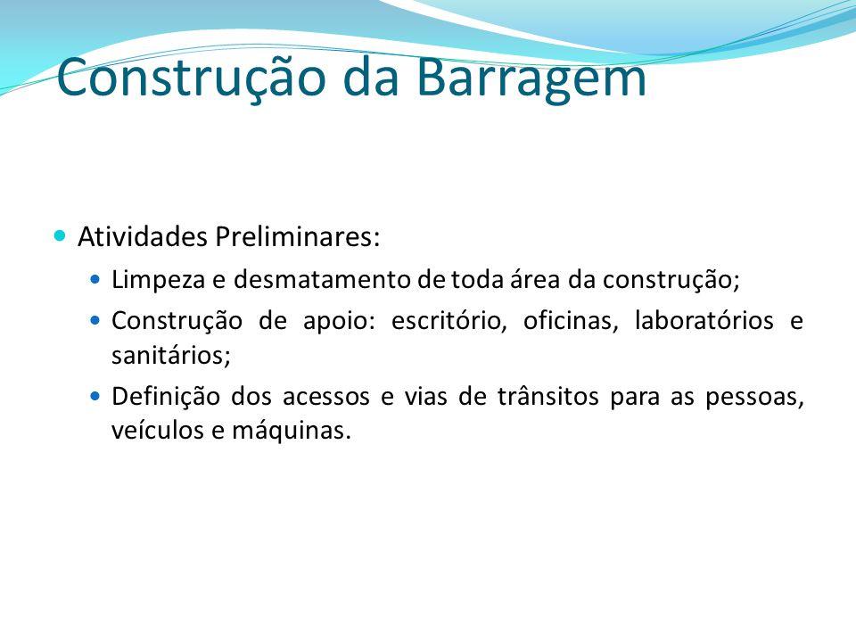 Construção da Barragem Atividades Preliminares: Limpeza e desmatamento de toda área da construção; Construção de apoio: escritório, oficinas, laborató