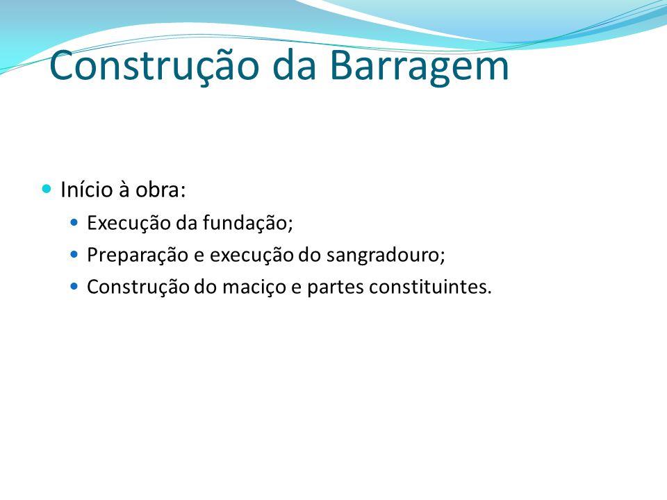 Construção da Barragem Início à obra: Execução da fundação; Preparação e execução do sangradouro; Construção do maciço e partes constituintes.