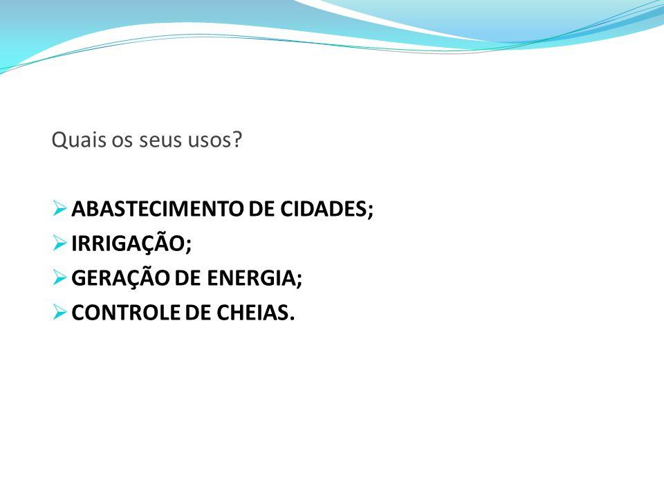 Quais os seus usos? ABASTECIMENTO DE CIDADES; IRRIGAÇÃO; GERAÇÃO DE ENERGIA; CONTROLE DE CHEIAS.