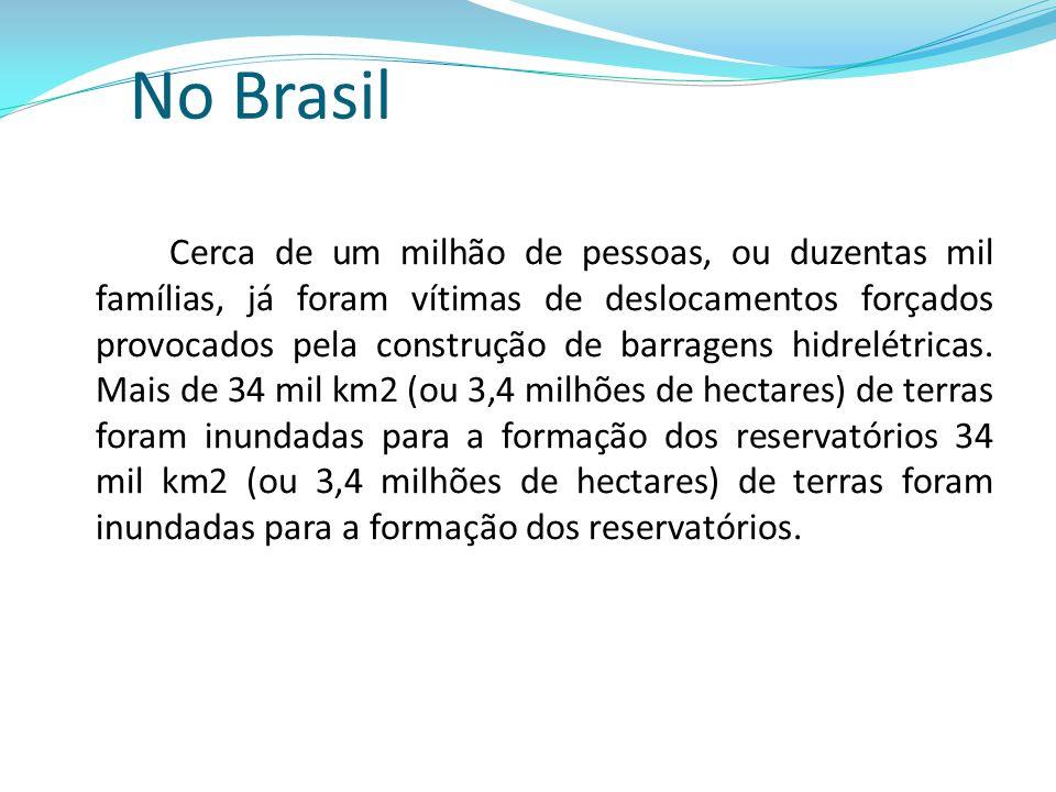 No Brasil Cerca de um milhão de pessoas, ou duzentas mil famílias, já foram vítimas de deslocamentos forçados provocados pela construção de barragens