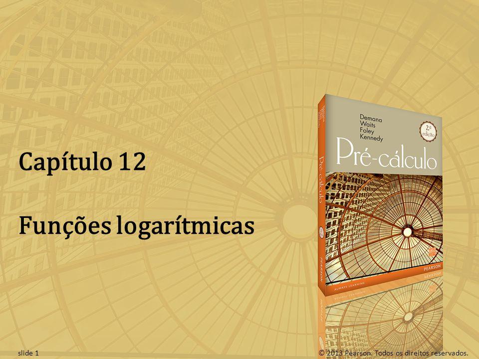 © 2013 Pearson. Todos os direitos reservados.slide 1 Capítulo 12 Funções logarítmicas