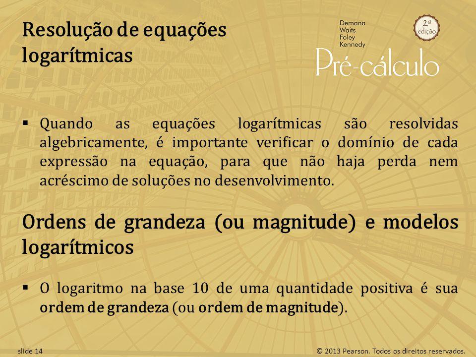 © 2013 Pearson. Todos os direitos reservados.slide 14 Resolução de equações logarítmicas Quando as equações logarítmicas são resolvidas algebricamente