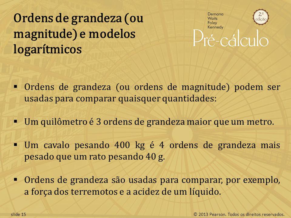 © 2013 Pearson. Todos os direitos reservados.slide 15 Ordens de grandeza (ou magnitude) e modelos logarítmicos Ordens de grandeza (ou ordens de magnit