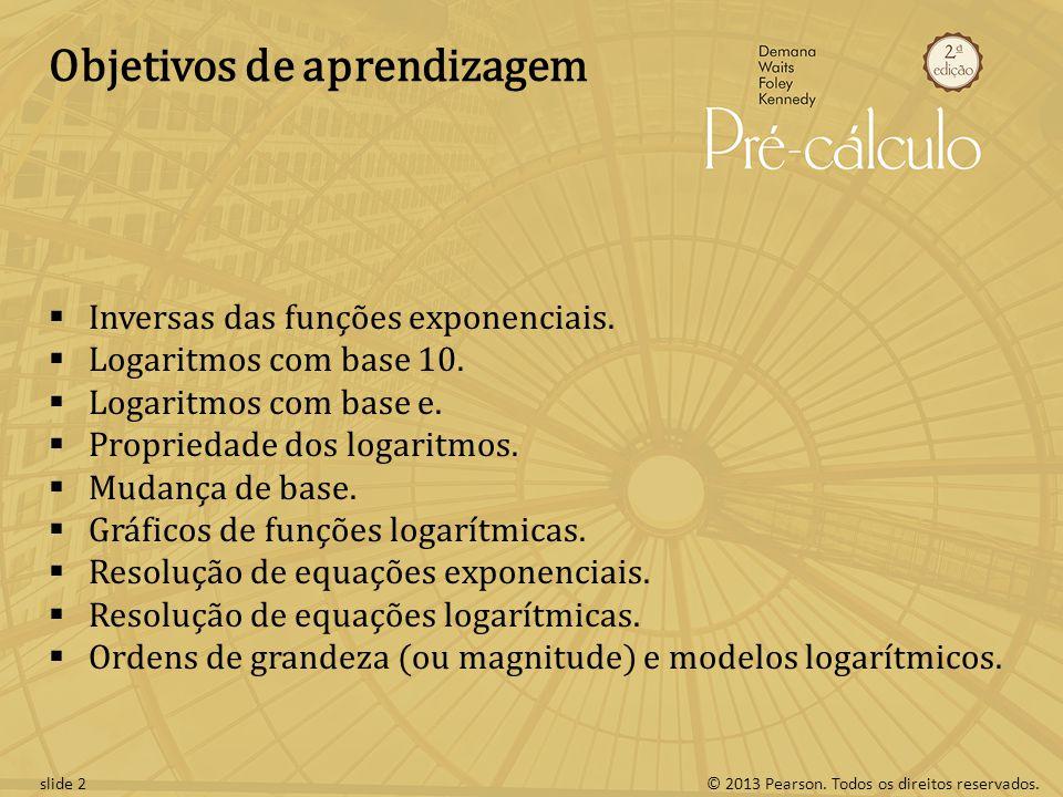 © 2013 Pearson. Todos os direitos reservados.slide 2 Objetivos de aprendizagem Inversas das funções exponenciais. Logaritmos com base 10. Logaritmos c