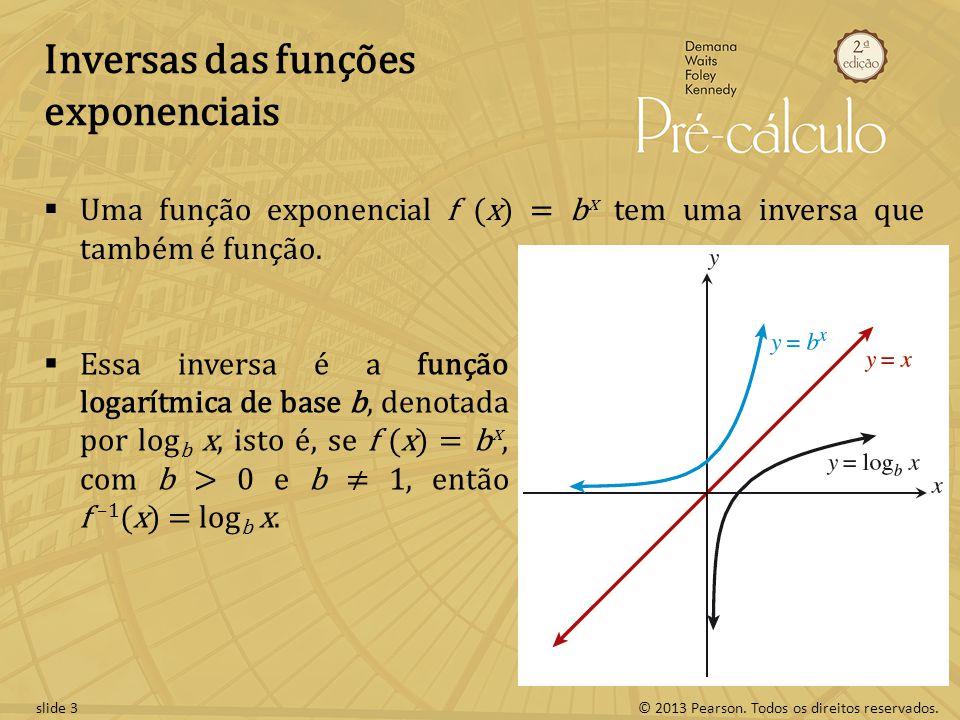 © 2013 Pearson. Todos os direitos reservados.slide 3 Inversas das funções exponenciais Uma função exponencial f (x) = b x tem uma inversa que também é