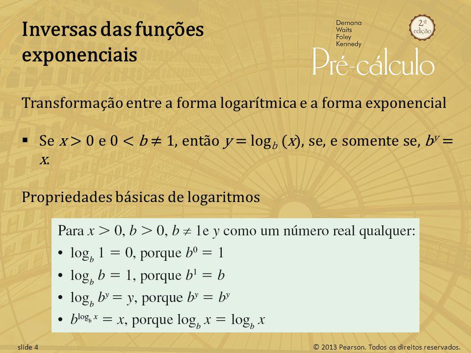 © 2013 Pearson. Todos os direitos reservados.slide 4 Inversas das funções exponenciais Transformação entre a forma logarítmica e a forma exponencial S