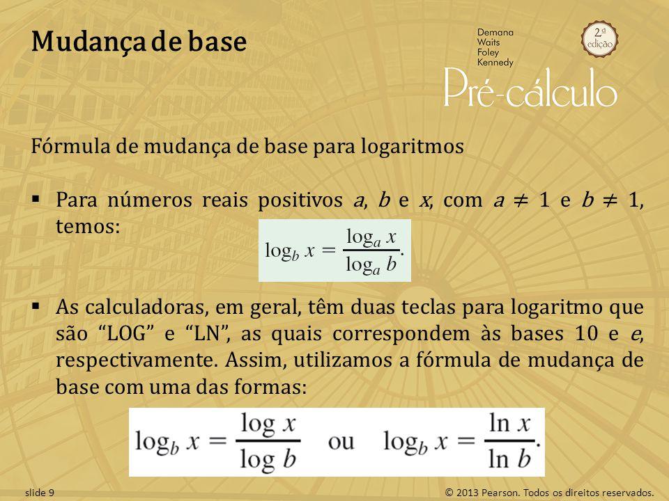 © 2013 Pearson. Todos os direitos reservados.slide 9 Mudança de base Fórmula de mudança de base para logaritmos Para números reais positivos a, b e x,