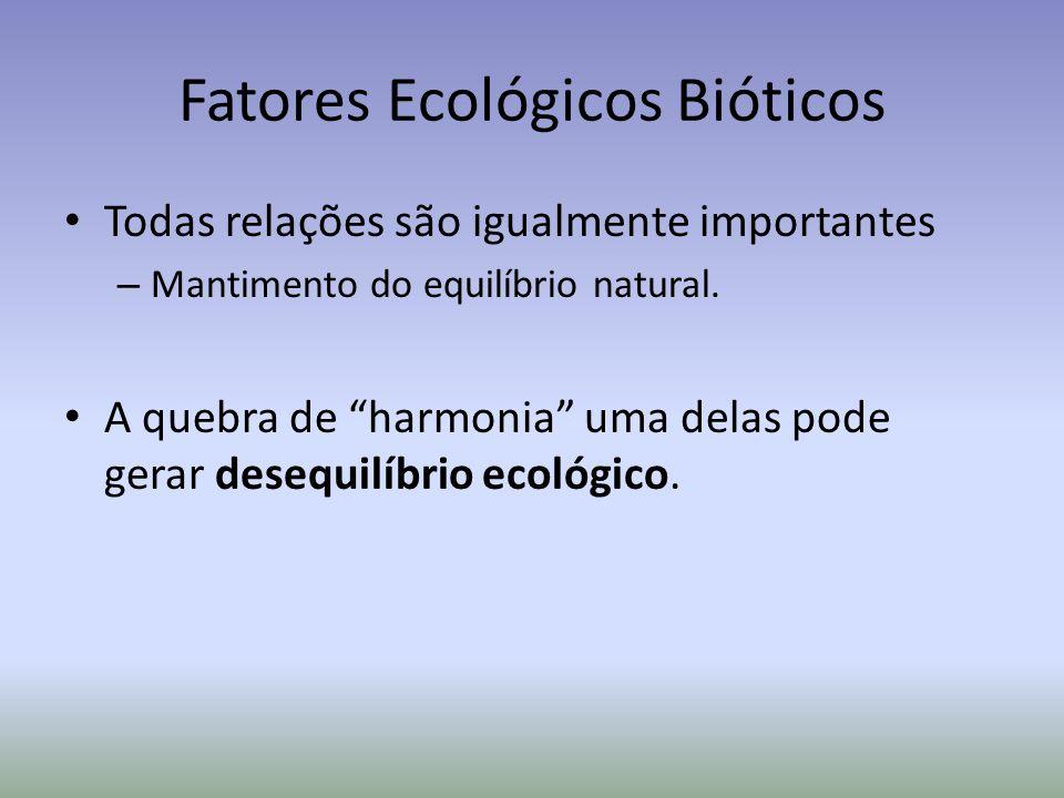 Fatores Ecológicos Bióticos Todas relações são igualmente importantes – Mantimento do equilíbrio natural.