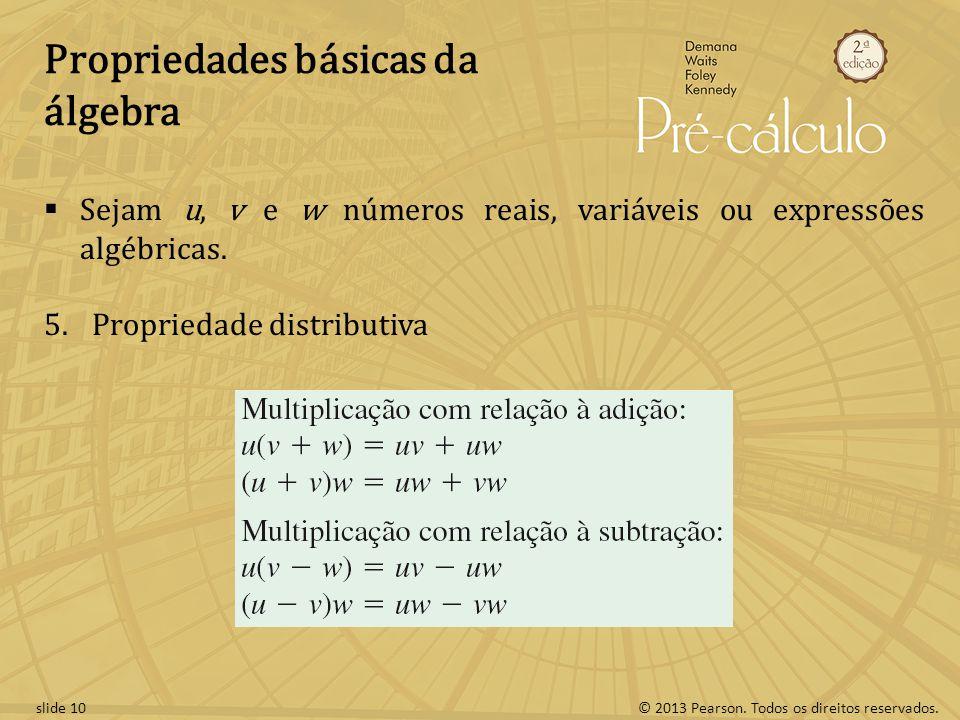 © 2013 Pearson. Todos os direitos reservados.slide 10 Propriedades básicas da álgebra Sejam u, v e w números reais, variáveis ou expressões algébricas