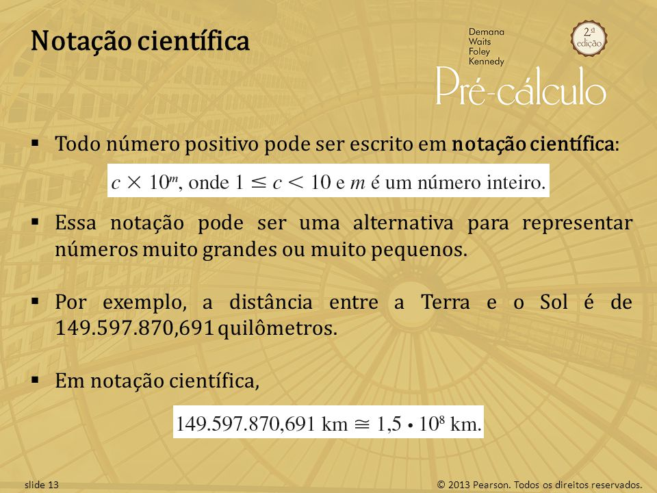 © 2013 Pearson. Todos os direitos reservados.slide 13 Notação científica Todo número positivo pode ser escrito em notação científica: Essa notação pod