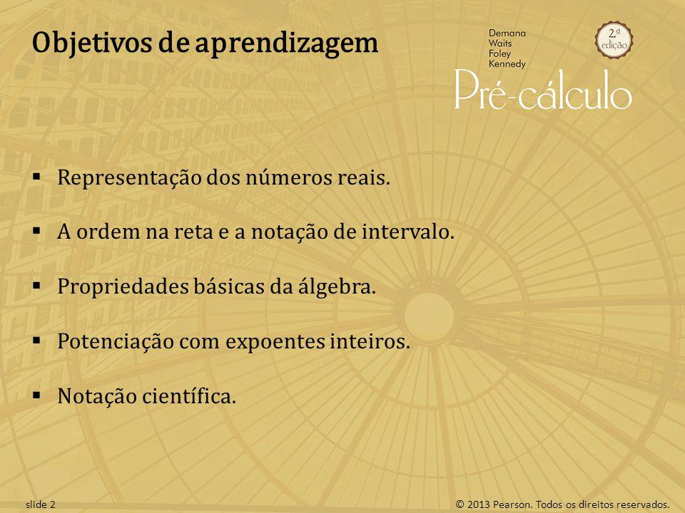 © 2013 Pearson. Todos os direitos reservados.slide 2 Objetivos de aprendizagem Representação dos números reais. A ordem na reta e a notação de interva