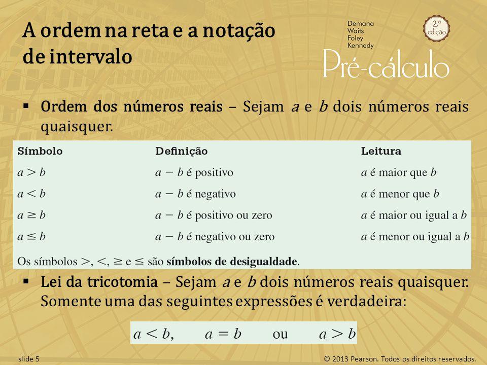 © 2013 Pearson. Todos os direitos reservados.slide 5 A ordem na reta e a notação de intervalo Ordem dos números reais – Sejam a e b dois números reais