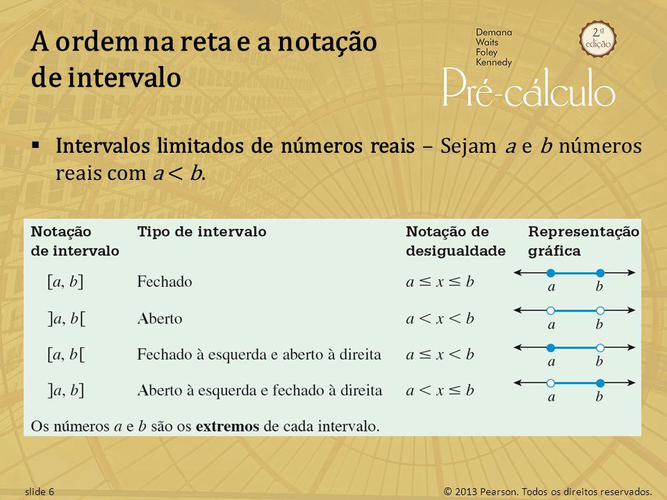 © 2013 Pearson. Todos os direitos reservados.slide 6 A ordem na reta e a notação de intervalo Intervalos limitados de números reais – Sejam a e b núme