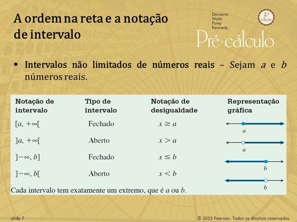 © 2013 Pearson. Todos os direitos reservados.slide 7 A ordem na reta e a notação de intervalo Intervalos não limitados de números reais – Sejam a e b