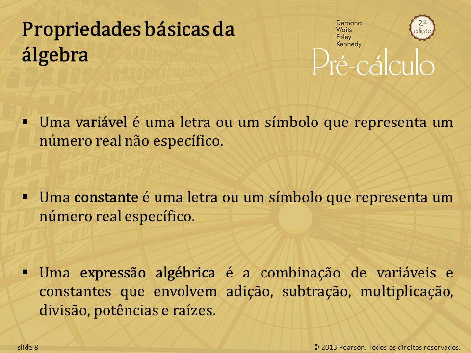 © 2013 Pearson. Todos os direitos reservados.slide 8 Propriedades básicas da álgebra Uma variável é uma letra ou um símbolo que representa um número r