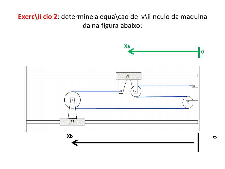 Exerc\ii cio 2: determine a equa\cao de v\ii nculo da maquina da na figura abaixo: 0 Xa Xb 0