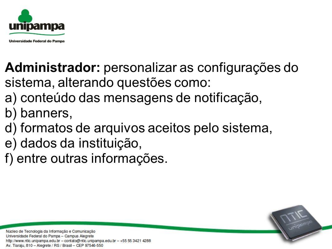Administrador: personalizar as configurações do sistema, alterando questões como: a) conteúdo das mensagens de notificação, b) banners, d) formatos de