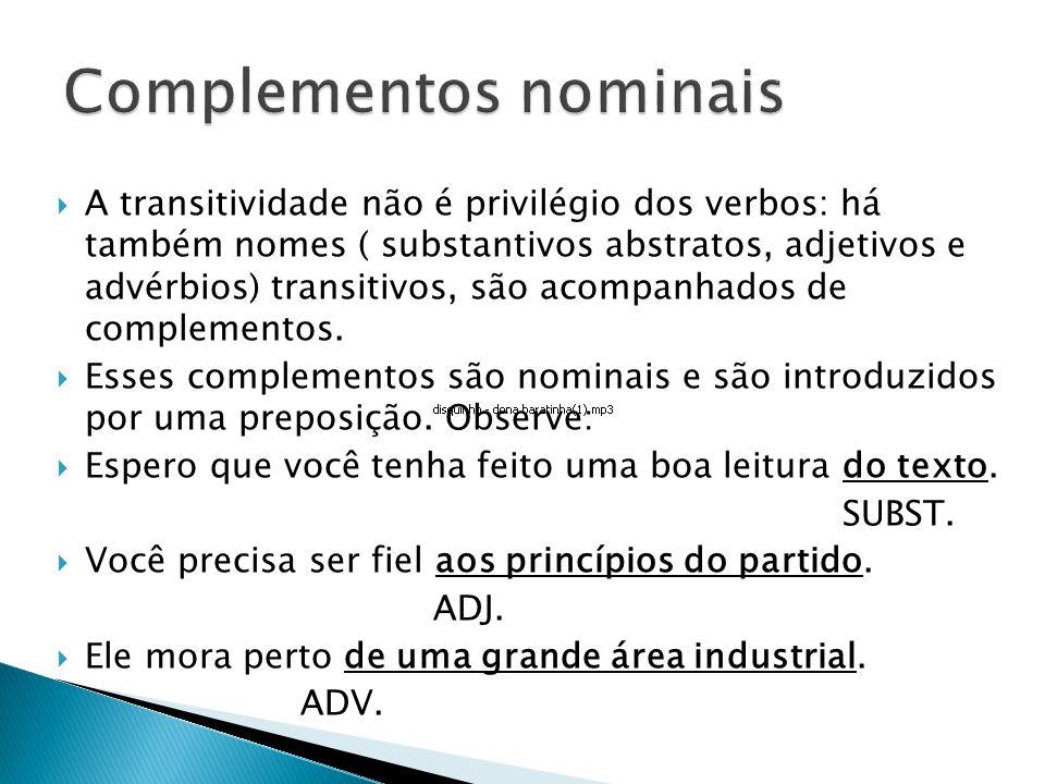A transitividade não é privilégio dos verbos: há também nomes ( substantivos abstratos, adjetivos e advérbios) transitivos, são acompanhados de complementos.