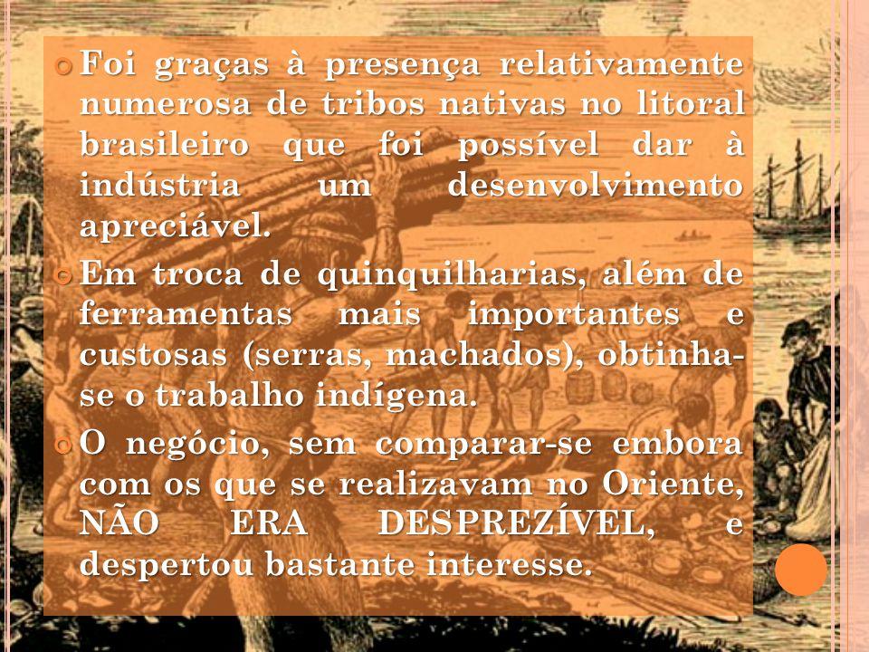 Foi graças à presença relativamente numerosa de tribos nativas no litoral brasileiro que foi possível dar à indústria um desenvolvimento apreciável. F