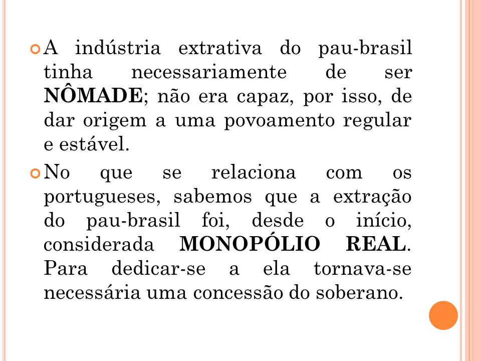 A indústria extrativa do pau-brasil tinha necessariamente de ser NÔMADE ; não era capaz, por isso, de dar origem a uma povoamento regular e estável. N
