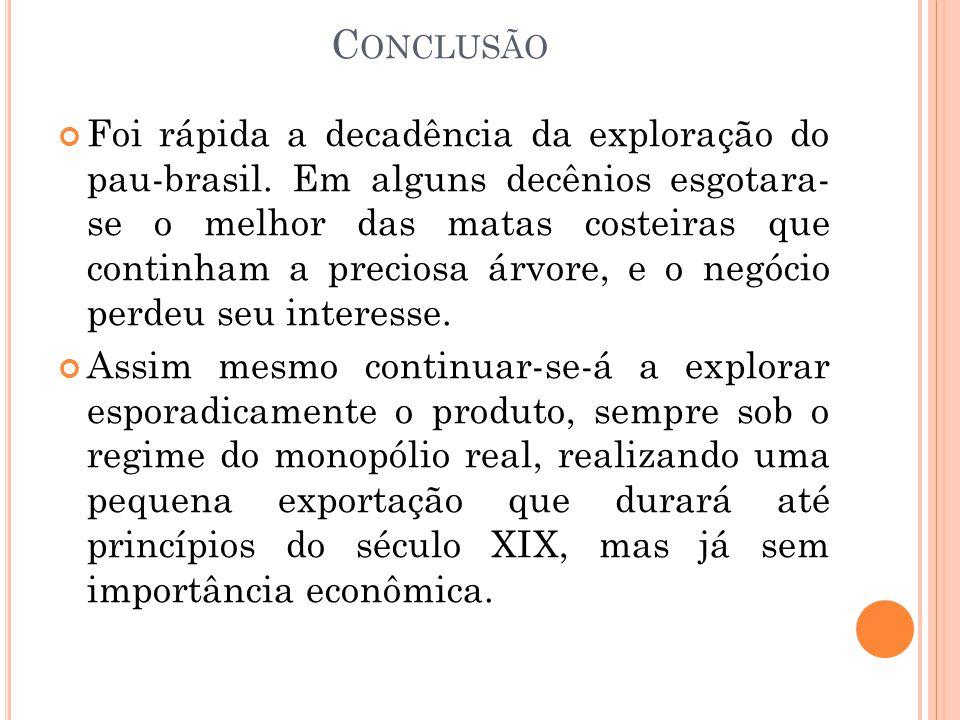 C ONCLUSÃO Foi rápida a decadência da exploração do pau-brasil. Em alguns decênios esgotara- se o melhor das matas costeiras que continham a preciosa