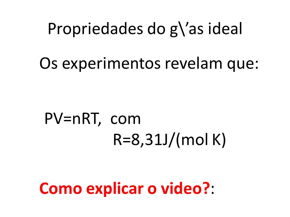 Propriedades do g\as ideal PV=nRT, com R=8,31J/(mol K) Os experimentos revelam que: Como explicar o video?: