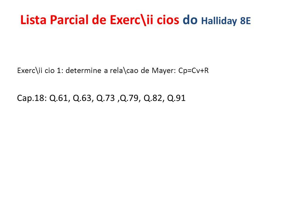 Exerc\ii cio 1: determine a rela\cao de Mayer: Cp=Cv+R Cap.18: Q.61, Q.63, Q.73,Q.79, Q.82, Q.91 Lista Parcial de Exerc\ii cios do Halliday 8E