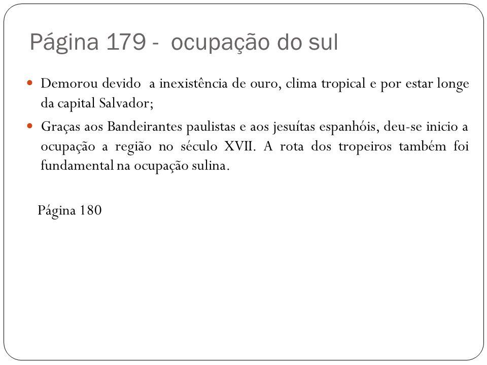Página 179 - ocupação do sul Demorou devido a inexistência de ouro, clima tropical e por estar longe da capital Salvador; Graças aos Bandeirantes paulistas e aos jesuítas espanhóis, deu-se inicio a ocupação a região no século XVII.