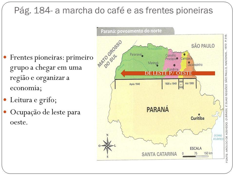 Pág. 184- a marcha do café e as frentes pioneiras Frentes pioneiras: primeiro grupo a chegar em uma região e organizar a economia; Leitura e grifo; Oc