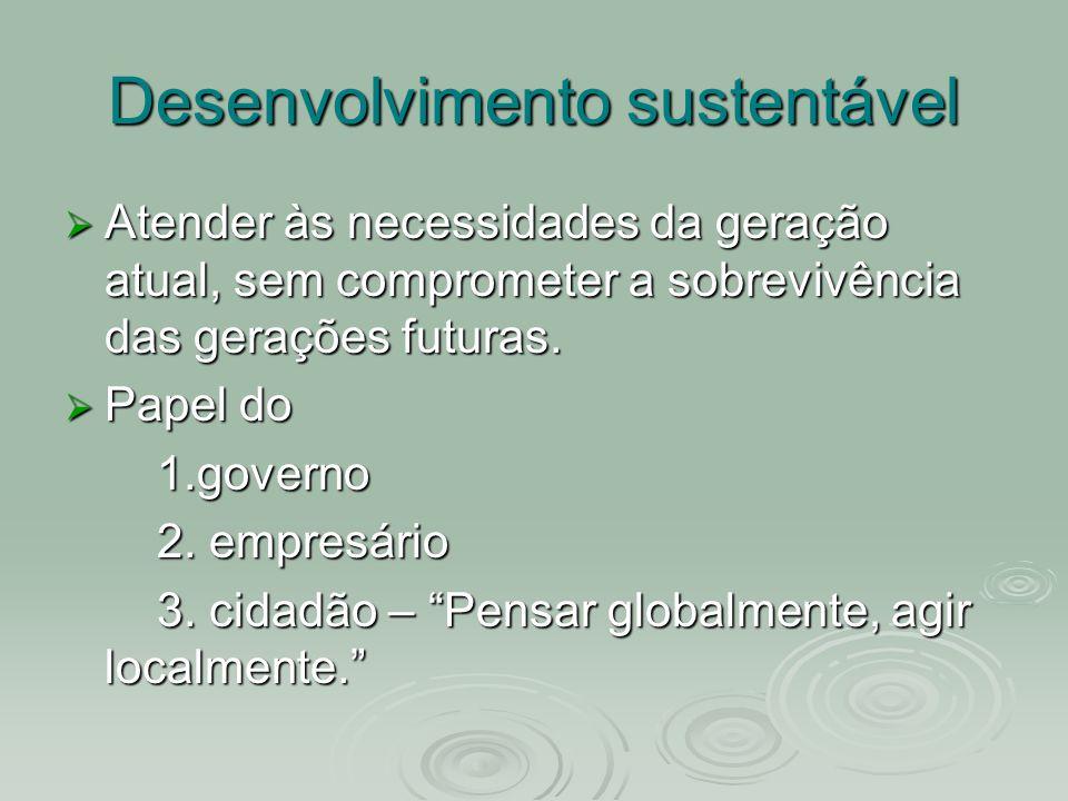 Desenvolvimento sustentável Atender às necessidades da geração atual, sem comprometer a sobrevivência das gerações futuras. Atender às necessidades da
