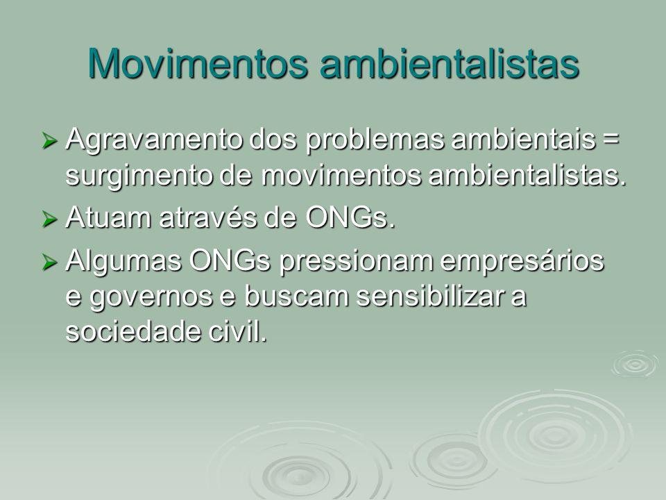 Movimentos ambientalistas Agravamento dos problemas ambientais = surgimento de movimentos ambientalistas. Atuam através de ONGs. Algumas ONGs pression